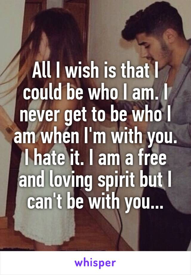 All I wish is that I could be who I am. I never get to be who I am when I'm with you. I hate it. I am a free and loving spirit but I can't be with you...