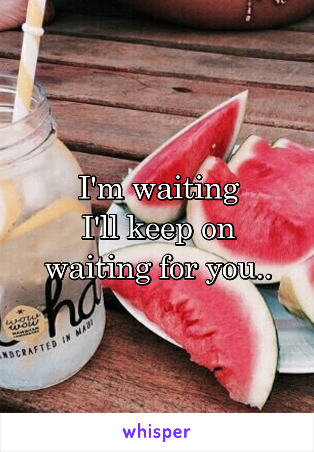 I'm waiting I'll keep on waiting for you..