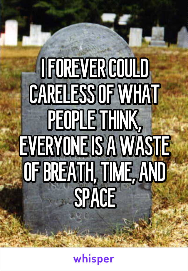 I FOREVER COULD CARELESS OF WHAT PEOPLE THINK, EVERYONE IS A WASTE OF BREATH, TIME, AND SPACE