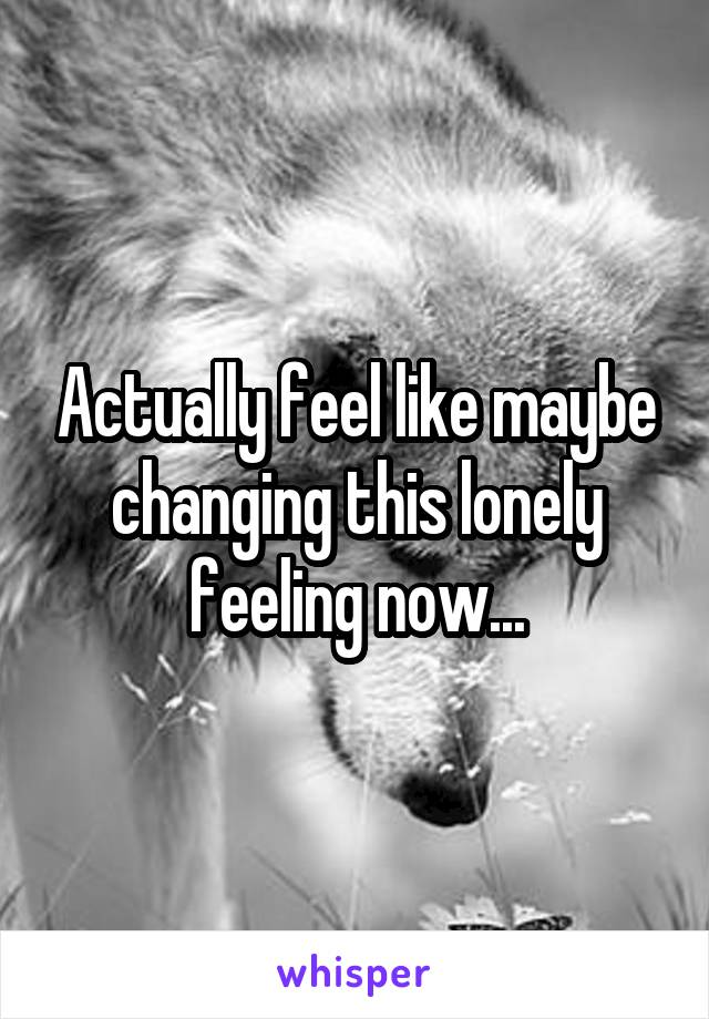 Actually feel like maybe changing this lonely feeling now...