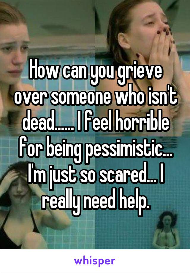 How can you grieve over someone who isn't dead...... I feel horrible for being pessimistic... I'm just so scared... I really need help.
