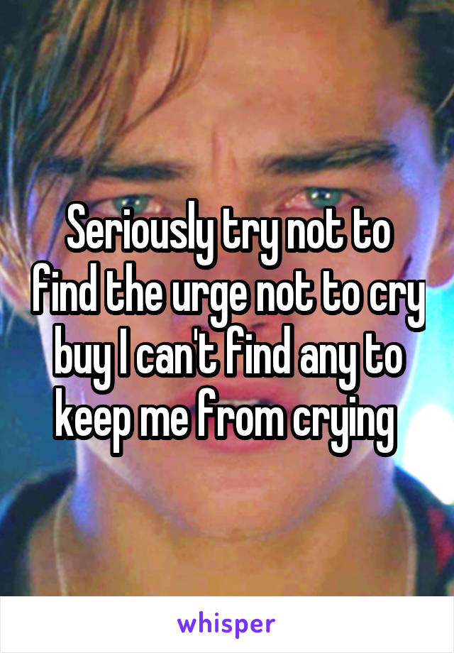 Seriously try not to find the urge not to cry buy I can't find any to keep me from crying