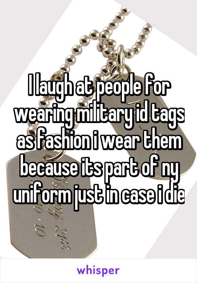 I laugh at people for wearing military id tags as fashion i wear them because its part of ny uniform just in case i die