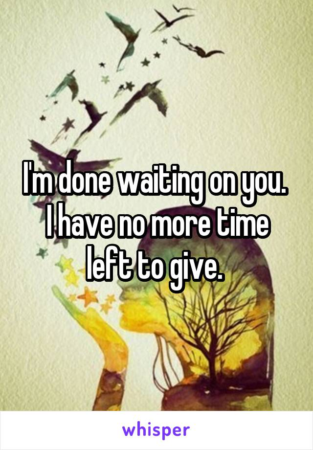 I'm done waiting on you.  I have no more time left to give.