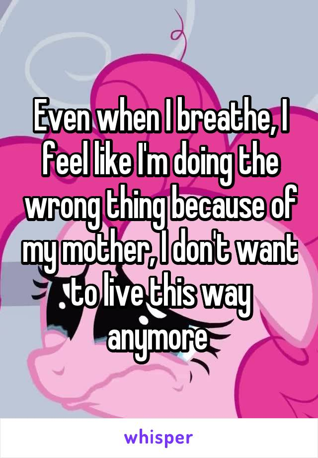Even when I breathe, I feel like I'm doing the wrong thing because of my mother, I don't want to live this way anymore
