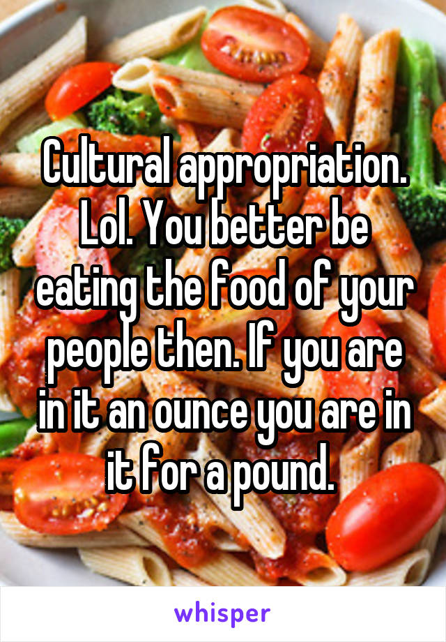 Cultural appropriation. Lol. You better be eating the food of your people then. If you are in it an ounce you are in it for a pound.