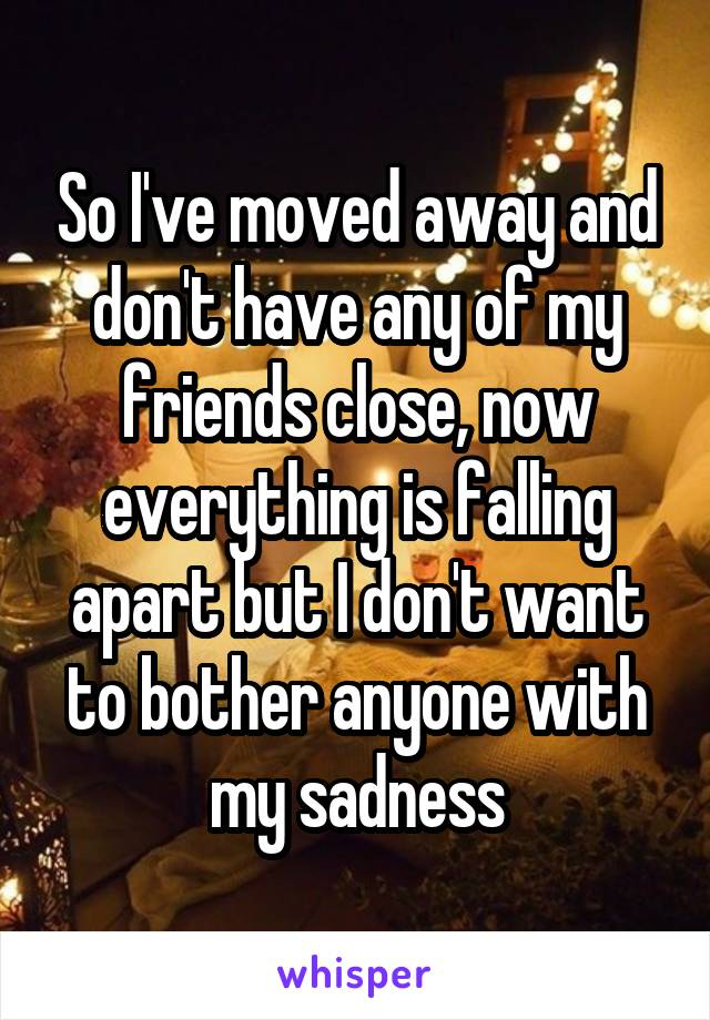 So I've moved away and don't have any of my friends close, now everything is falling apart but I don't want to bother anyone with my sadness