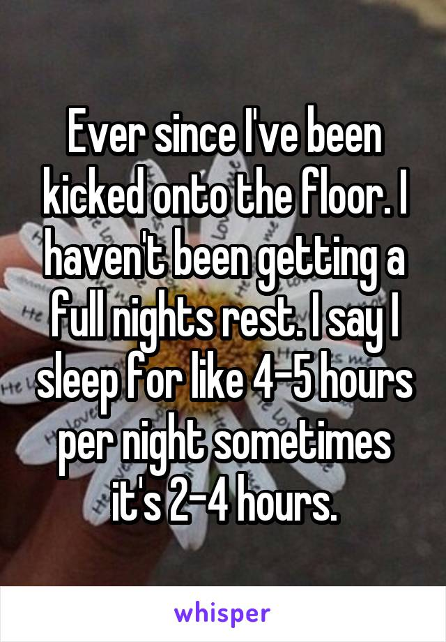 Ever since I've been kicked onto the floor. I haven't been getting a full nights rest. I say I sleep for like 4-5 hours per night sometimes it's 2-4 hours.
