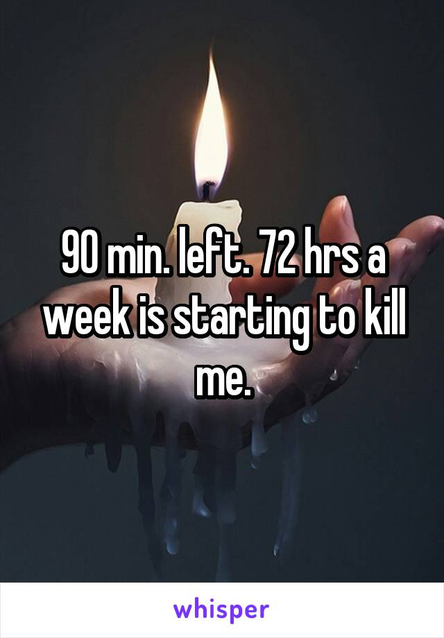 90 min. left. 72 hrs a week is starting to kill me.