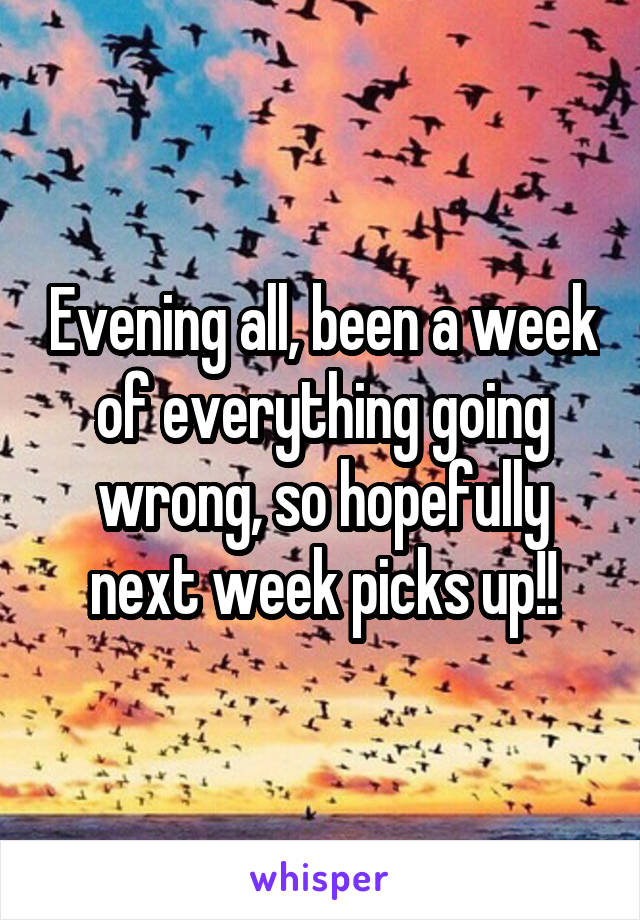 Evening all, been a week of everything going wrong, so hopefully next week picks up!!