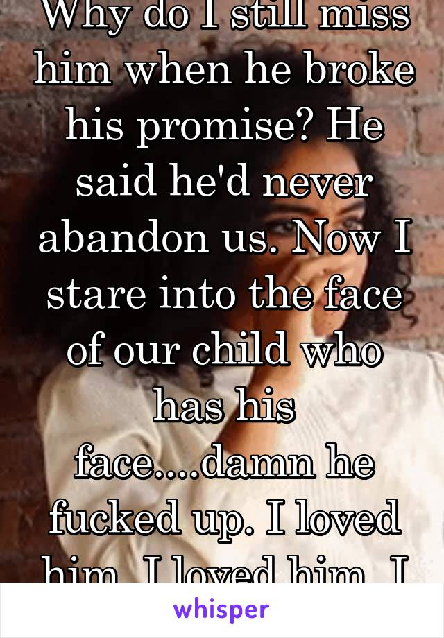 Why do I still miss him when he broke his promise? He said he'd never abandon us. Now I stare into the face of our child who has his face....damn he fucked up. I loved him. I loved him. I loved him.