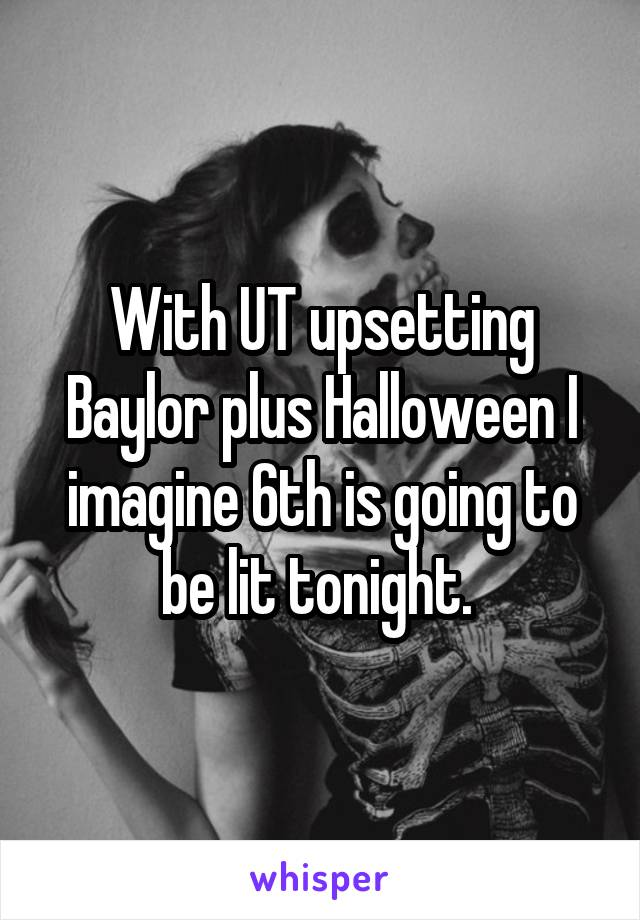 With UT upsetting Baylor plus Halloween I imagine 6th is going to be lit tonight.