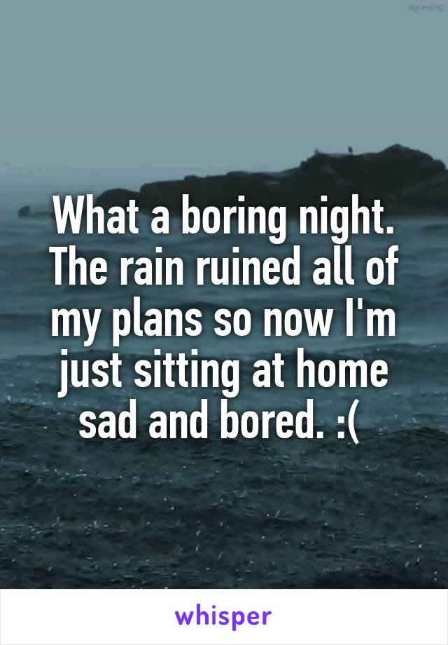 What a boring night. The rain ruined all of my plans so now I'm just sitting at home sad and bored. :(