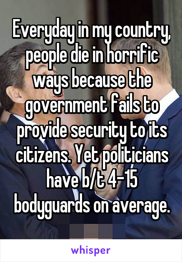 Everyday in my country, people die in horrific ways because the government fails to provide security to its citizens. Yet politicians have b/t 4-15 bodyguards on average.