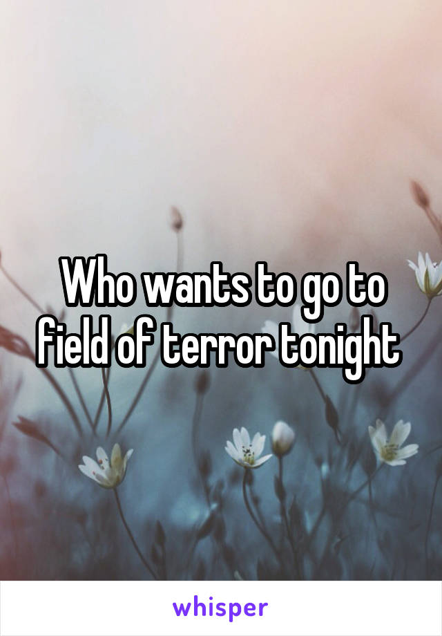 Who wants to go to field of terror tonight