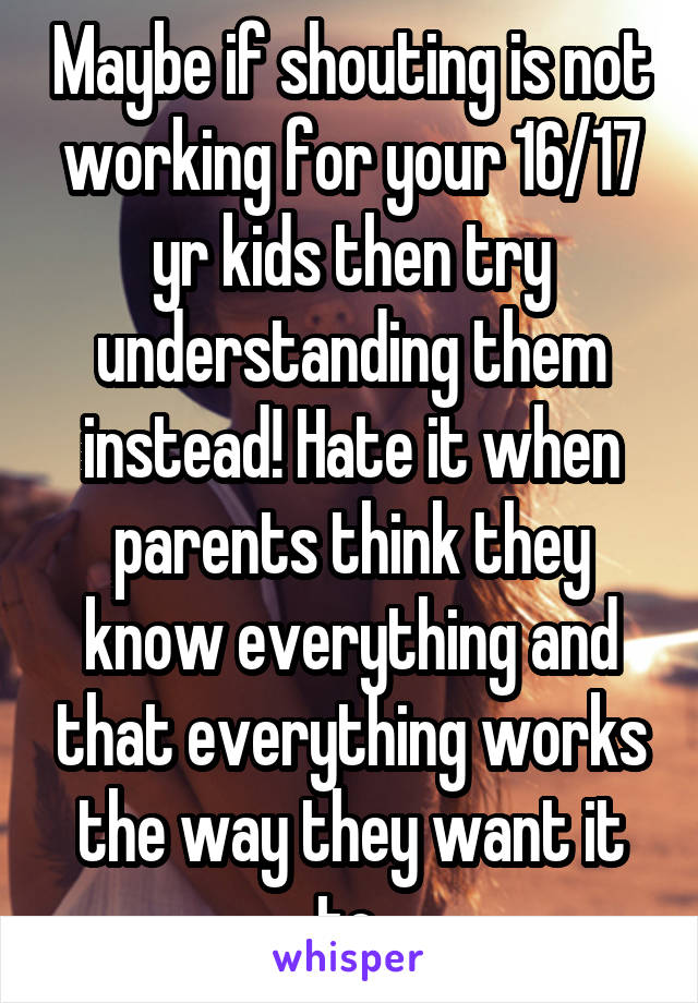 Maybe if shouting is not working for your 16/17 yr kids then try understanding them instead! Hate it when parents think they know everything and that everything works the way they want it to.