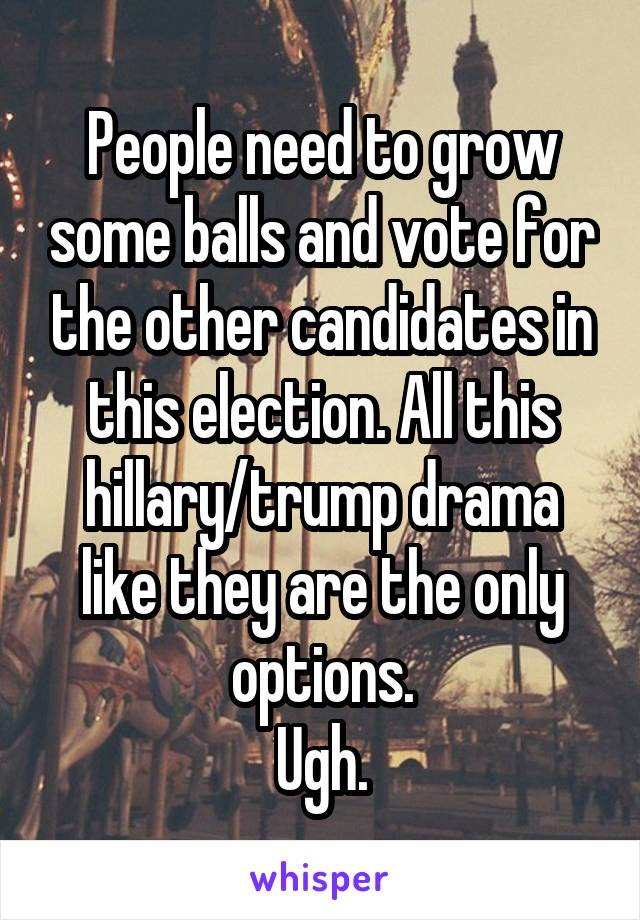 People need to grow some balls and vote for the other candidates in this election. All this hillary/trump drama like they are the only options. Ugh.
