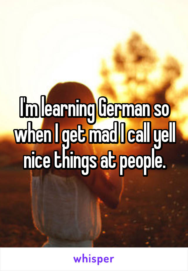I'm learning German so when I get mad I call yell nice things at people.