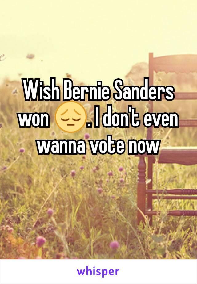 Wish Bernie Sanders won 😔. I don't even wanna vote now