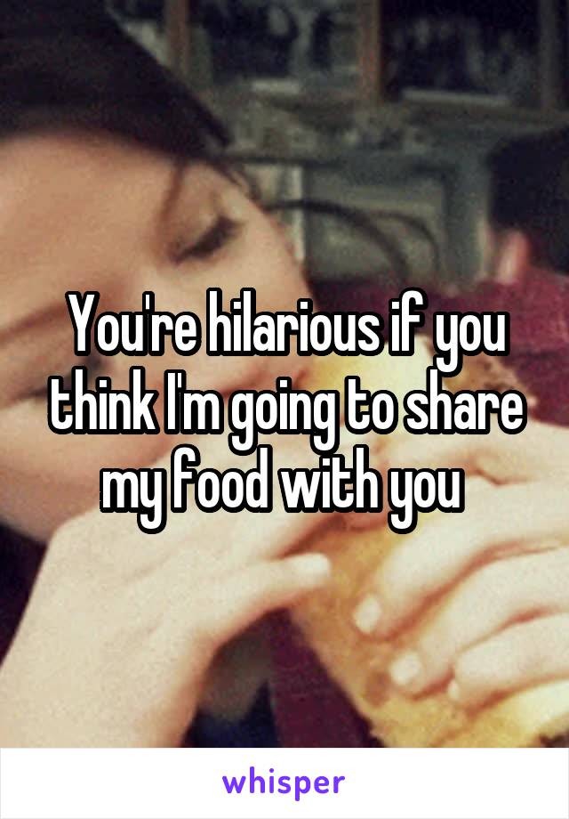 You're hilarious if you think I'm going to share my food with you
