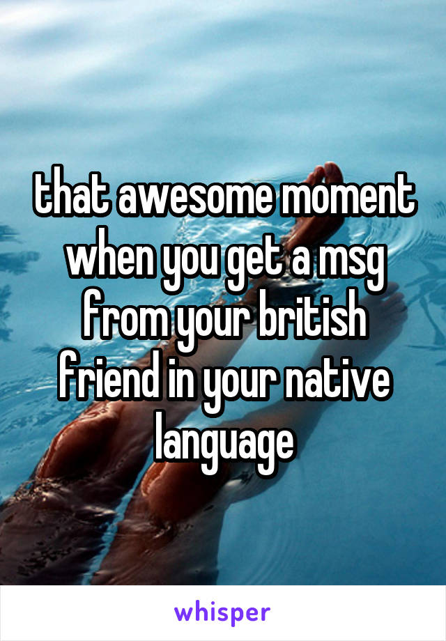 that awesome moment when you get a msg from your british friend in your native language