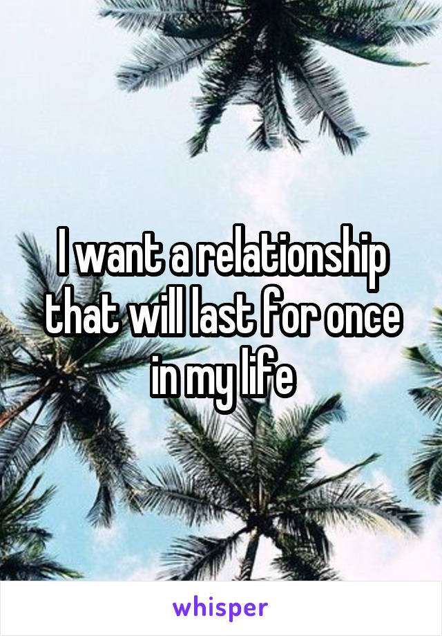 I want a relationship that will last for once in my life