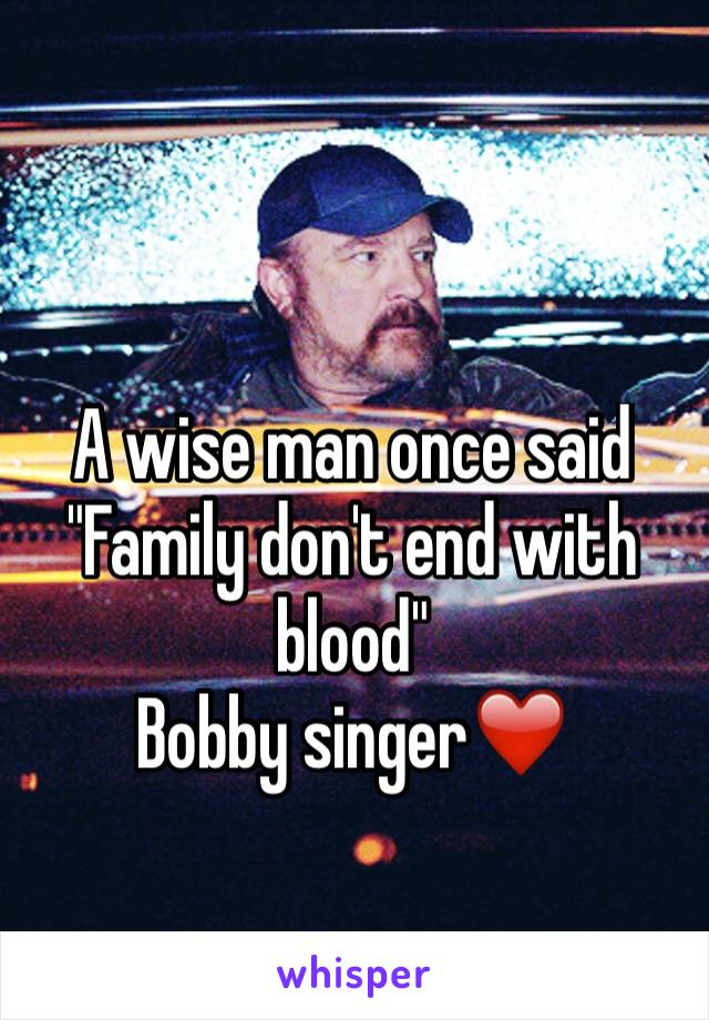 "A wise man once said  ""Family don't end with blood""  Bobby singer❤️️"
