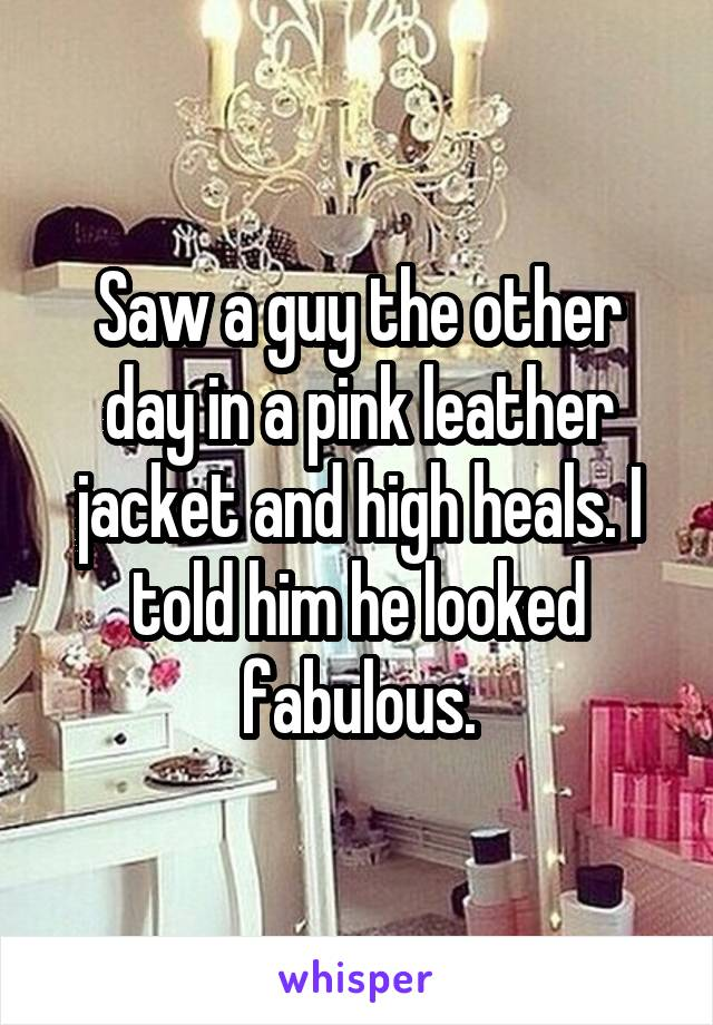 Saw a guy the other day in a pink leather jacket and high heals. I told him he looked fabulous.