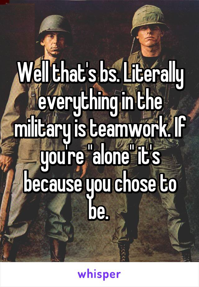 """Well that's bs. Literally everything in the military is teamwork. If you're """"alone"""" it's because you chose to be."""