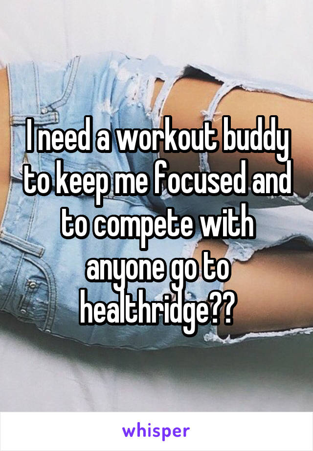 I need a workout buddy to keep me focused and to compete with anyone go to healthridge??