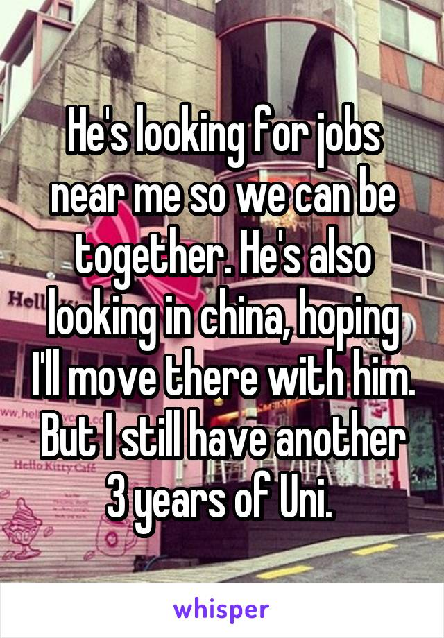 He's looking for jobs near me so we can be together. He's also looking in china, hoping I'll move there with him. But I still have another 3 years of Uni.