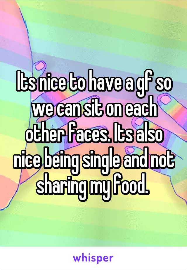 Its nice to have a gf so we can sit on each other faces. Its also nice being single and not sharing my food.