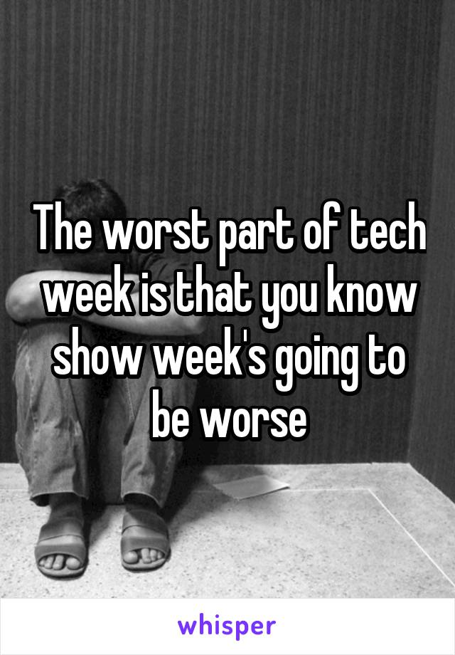 The worst part of tech week is that you know show week's going to be worse