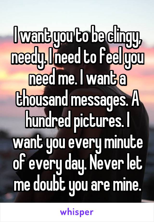 I want you to be clingy, needy. I need to feel you need me. I want a thousand messages. A hundred pictures. I want you every minute of every day. Never let me doubt you are mine.