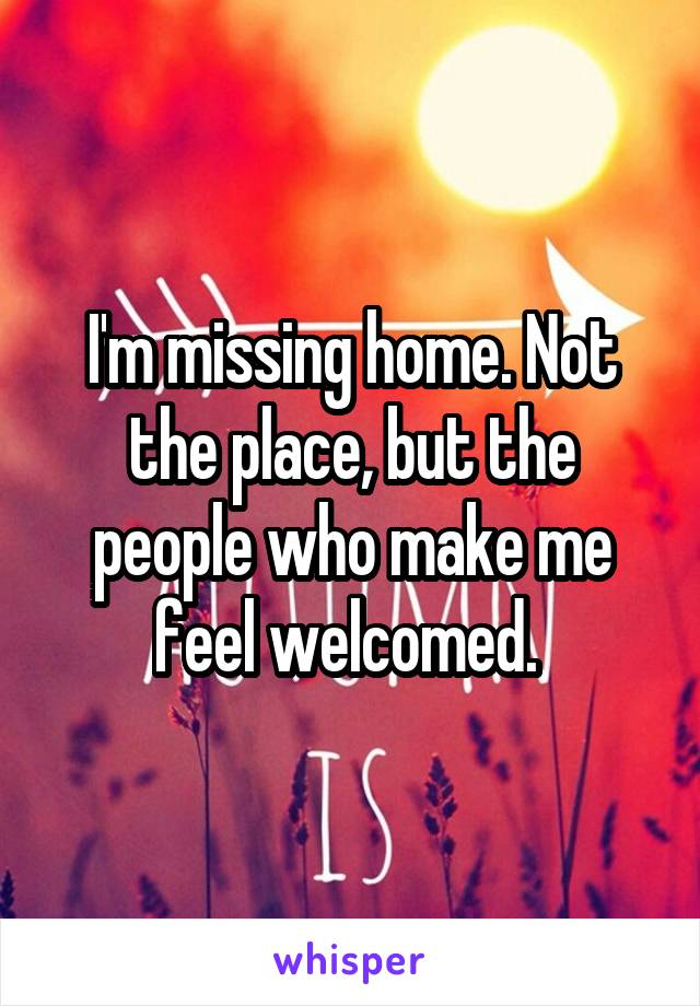 I'm missing home. Not the place, but the people who make me feel welcomed.