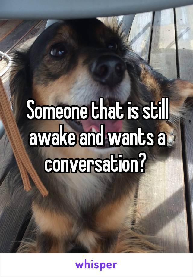 Someone that is still awake and wants a conversation?