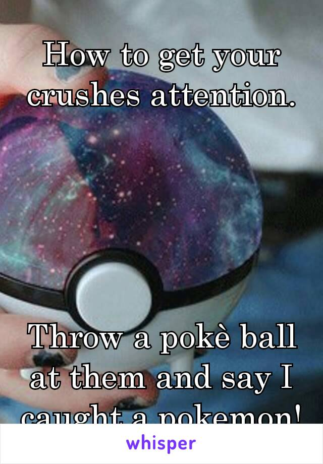 How to get your crushes attention.      Throw a pokè ball at them and say I caught a pokemon!