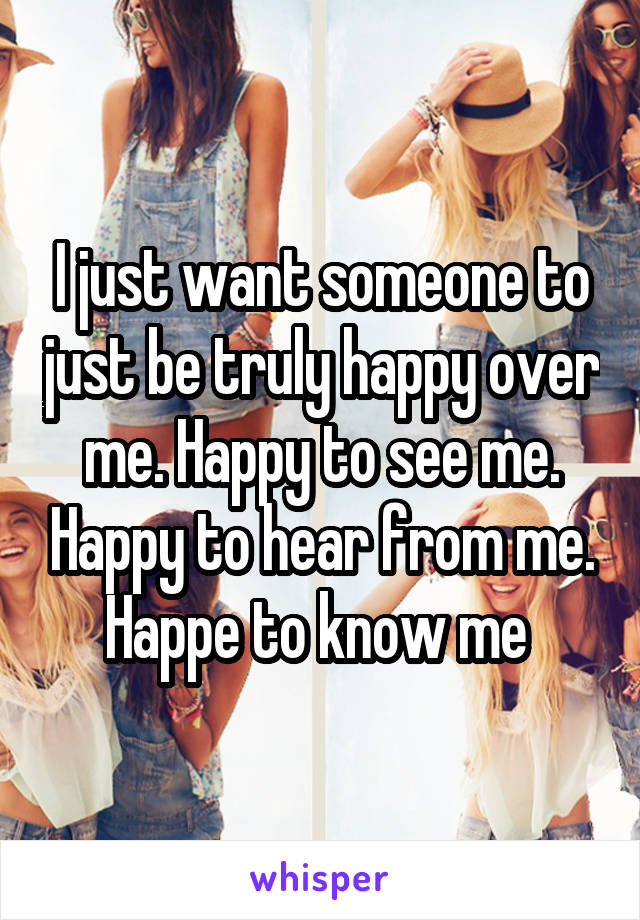 I just want someone to just be truly happy over me. Happy to see me. Happy to hear from me. Happe to know me