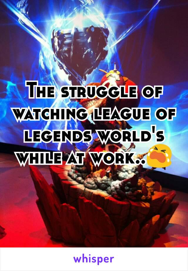 The struggle of watching league of legends world's while at work..😭