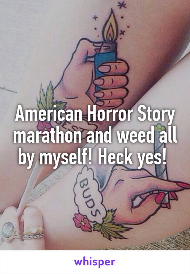 American Horror Story marathon and weed all by myself! Heck yes!