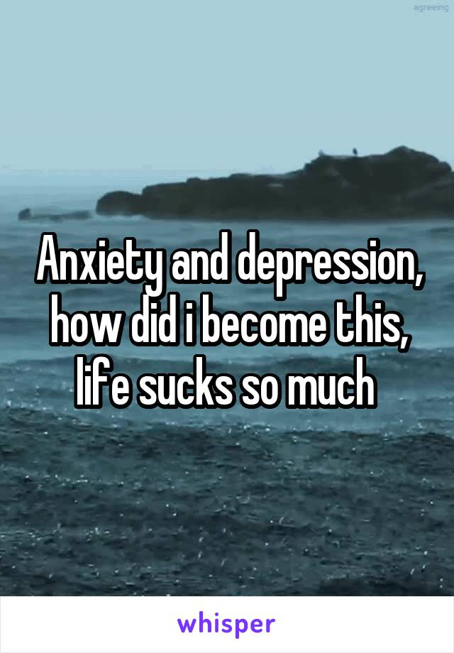 Anxiety and depression, how did i become this, life sucks so much