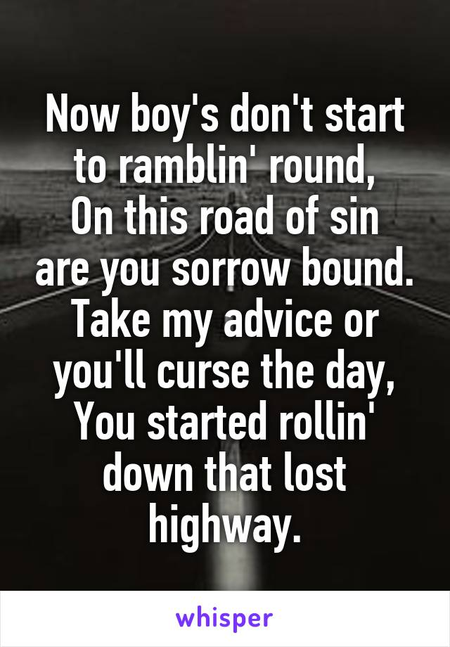 Now boy's don't start to ramblin' round, On this road of sin are you sorrow bound. Take my advice or you'll curse the day, You started rollin' down that lost highway.