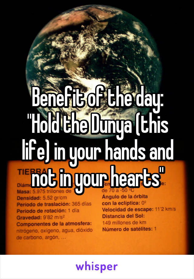 "Benefit of the day: ""Hold the Dunya (this life) in your hands and not in your hearts"""