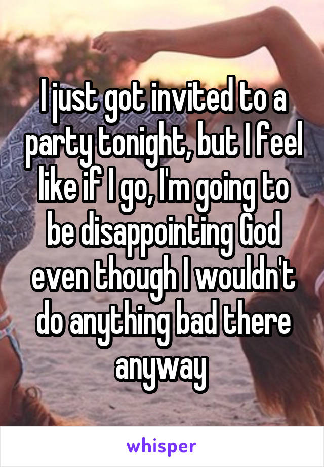 I just got invited to a party tonight, but I feel like if I go, I'm going to be disappointing God even though I wouldn't do anything bad there anyway