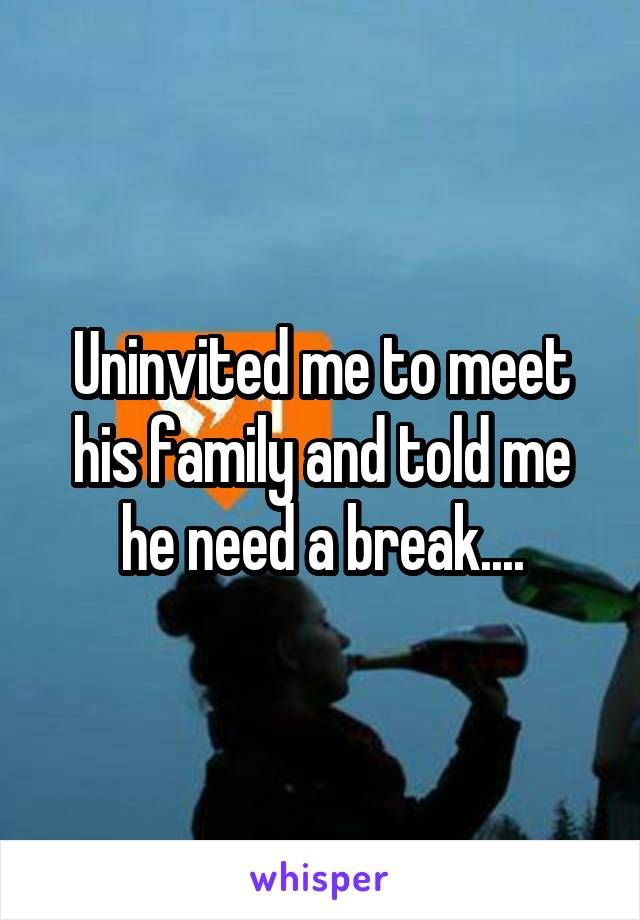 Uninvited me to meet his family and told me he need a break....