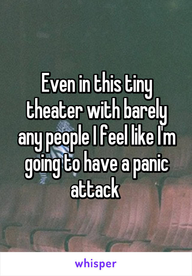 Even in this tiny theater with barely any people I feel like I'm going to have a panic attack