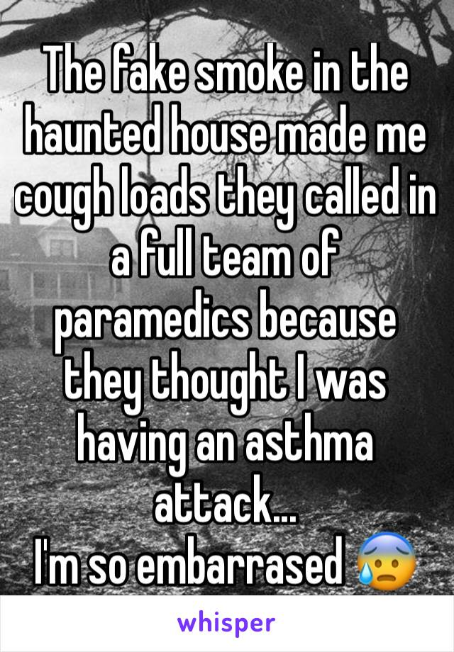 The fake smoke in the haunted house made me cough loads they called in a full team of paramedics because they thought I was having an asthma attack... I'm so embarrased 😰