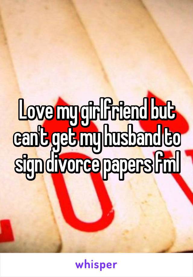 Love my girlfriend but can't get my husband to sign divorce papers fml