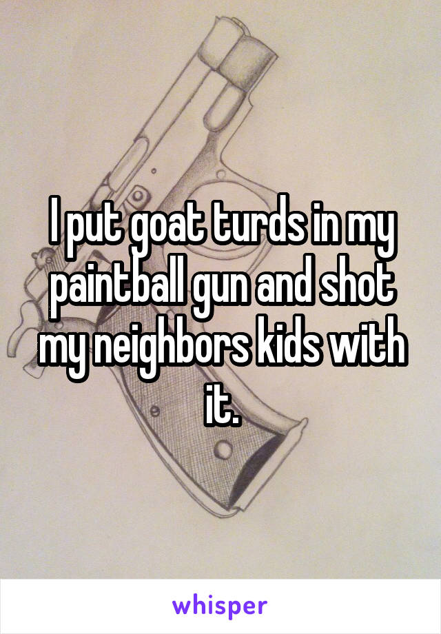 I put goat turds in my paintball gun and shot my neighbors kids with it.