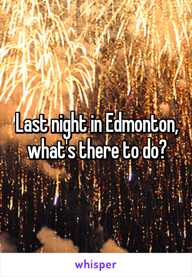 Last night in Edmonton, what's there to do?